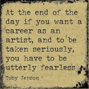 Toby Jepson quote You Have To Be Utterly Fearless
