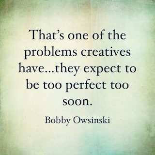 Bobby Owsinski quote that's one of the problems creatives have they expect to be too perfect too soon
