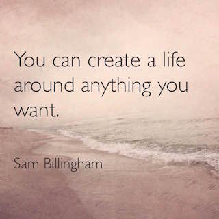 Sam Billingham quote you can create a life around anything you want