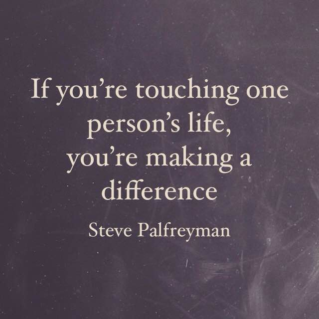 Steve Palfreyman quote if youre touching one persons life youre making a difference
