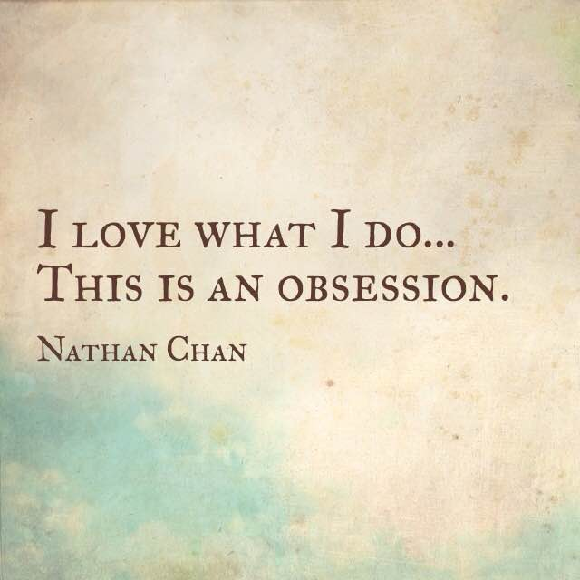 Nathan Chan quote I love what I do this is an obsession