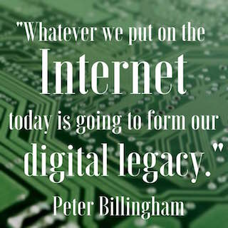 Pete Billingham quote whatever we put on the internet today is going to form our digital legacy
