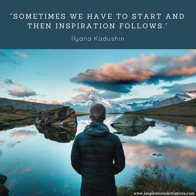 Ilyana Kadushin quote sometimes we have to start and then inspiration follows