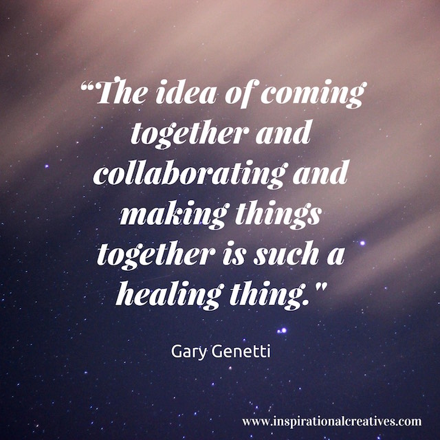 Gary Genetti quote the idea of coming together and collaborating and making things together is such a healing thing