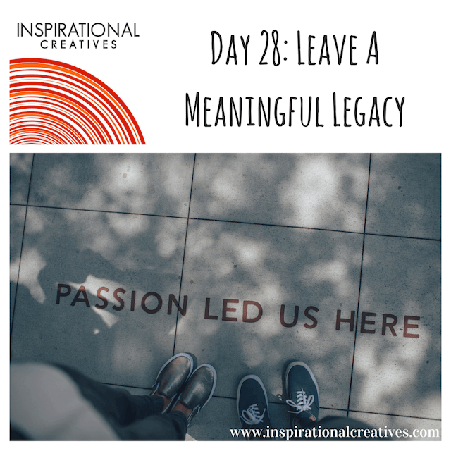 Inspirational Creatives 30 Days of Daily Inspiration Day 28 Leave a Meaningful Legacy