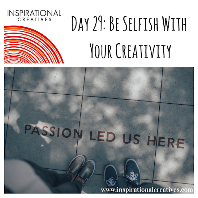 Inspirational Creatives 30 Days of Daily Inspiration Day 29 Be Selfish With Your Creativity