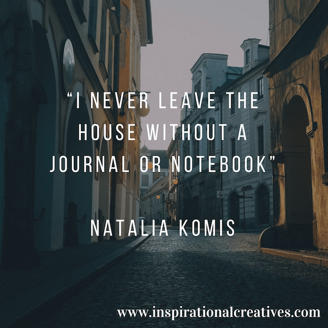 Natalia Komis quote on Inspirational Creatives podcast I never leave the house without a journal or notebook
